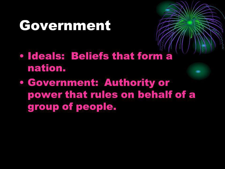Government Ideals: Beliefs that form a nation. Government: Authority or power that rules on behalf of a group of people.