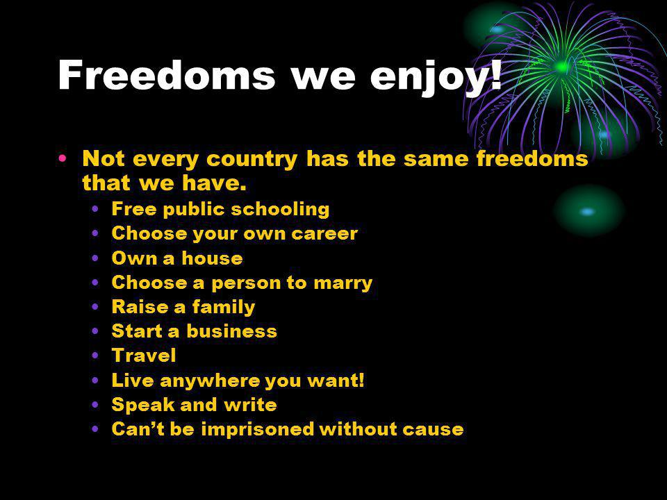 Freedoms we enjoy.Not every country has the same freedoms that we have.