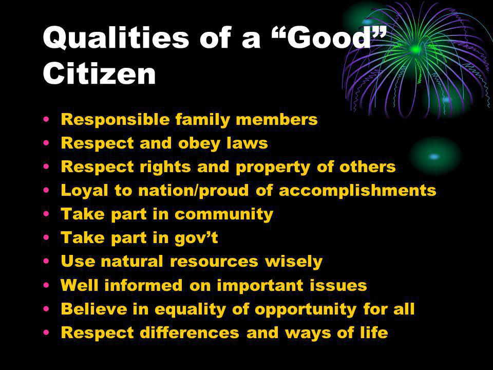 Qualities of a Good Citizen Responsible family members Respect and obey laws Respect rights and property of others Loyal to nation/proud of accomplishments Take part in community Take part in gov't Use natural resources wisely Well informed on important issues Believe in equality of opportunity for all Respect differences and ways of life
