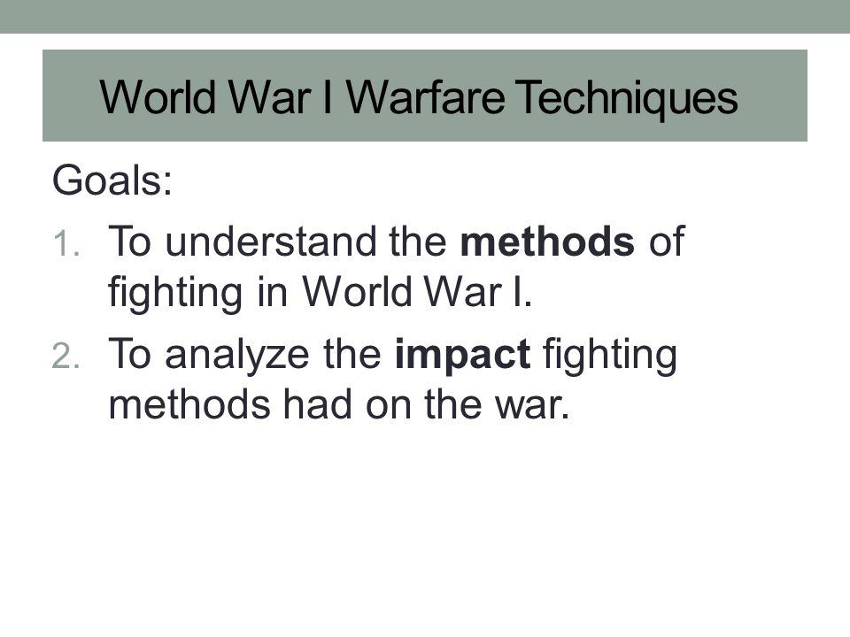 World War I Warfare Techniques Goals: 1.To understand the methods of fighting in World War I.