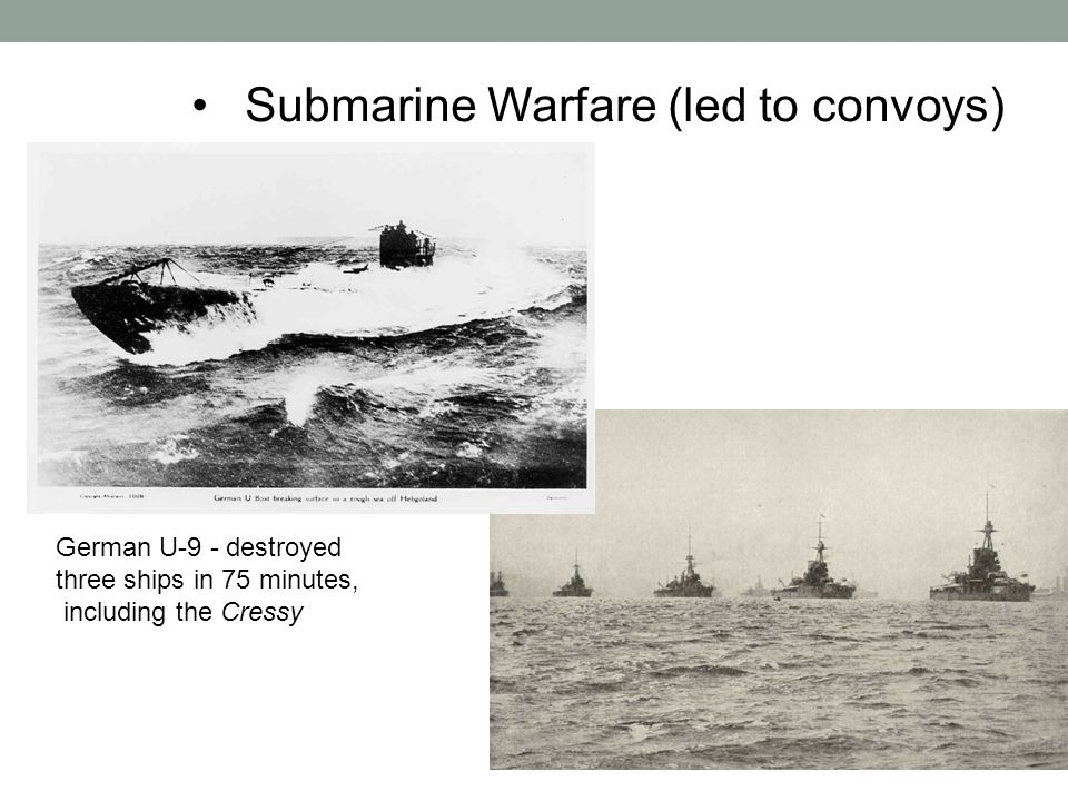 Submarine Warfare (led to convoys) German U-9 - destroyed three ships in 75 minutes, including the Cressy