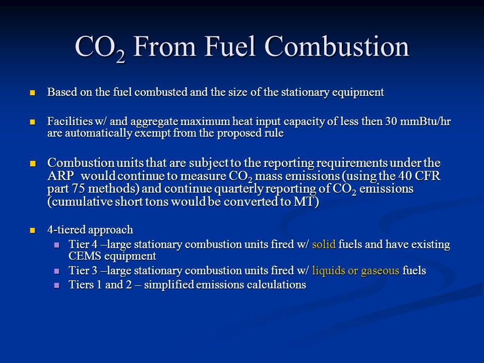 CO 2 From Fuel Combustion Based on the fuel combusted and the size of the stationary equipment Based on the fuel combusted and the size of the stationary equipment Facilities w/ and aggregate maximum heat input capacity of less then 30 mmBtu/hr are automatically exempt from the proposed rule Facilities w/ and aggregate maximum heat input capacity of less then 30 mmBtu/hr are automatically exempt from the proposed rule Combustion units that are subject to the reporting requirements under the ARP would continue to measure CO 2 mass emissions (using the 40 CFR part 75 methods) and continue quarterly reporting of CO 2 emissions (cumulative short tons would be converted to MT) Combustion units that are subject to the reporting requirements under the ARP would continue to measure CO 2 mass emissions (using the 40 CFR part 75 methods) and continue quarterly reporting of CO 2 emissions (cumulative short tons would be converted to MT) 4-tiered approach 4-tiered approach Tier 4 –large stationary combustion units fired w/ solid fuels and have existing CEMS equipment Tier 4 –large stationary combustion units fired w/ solid fuels and have existing CEMS equipment Tier 3 –large stationary combustion units fired w/ liquids or gaseous fuels Tier 3 –large stationary combustion units fired w/ liquids or gaseous fuels Tiers 1 and 2 – simplified emissions calculations Tiers 1 and 2 – simplified emissions calculations