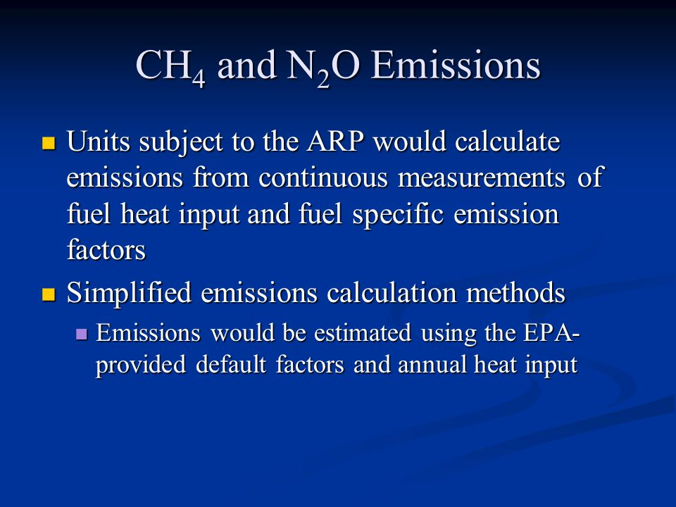 CH 4 and N 2 O Emissions Units subject to the ARP would calculate emissions from continuous measurements of fuel heat input and fuel specific emission factors Units subject to the ARP would calculate emissions from continuous measurements of fuel heat input and fuel specific emission factors Simplified emissions calculation methods Simplified emissions calculation methods Emissions would be estimated using the EPA- provided default factors and annual heat input Emissions would be estimated using the EPA- provided default factors and annual heat input