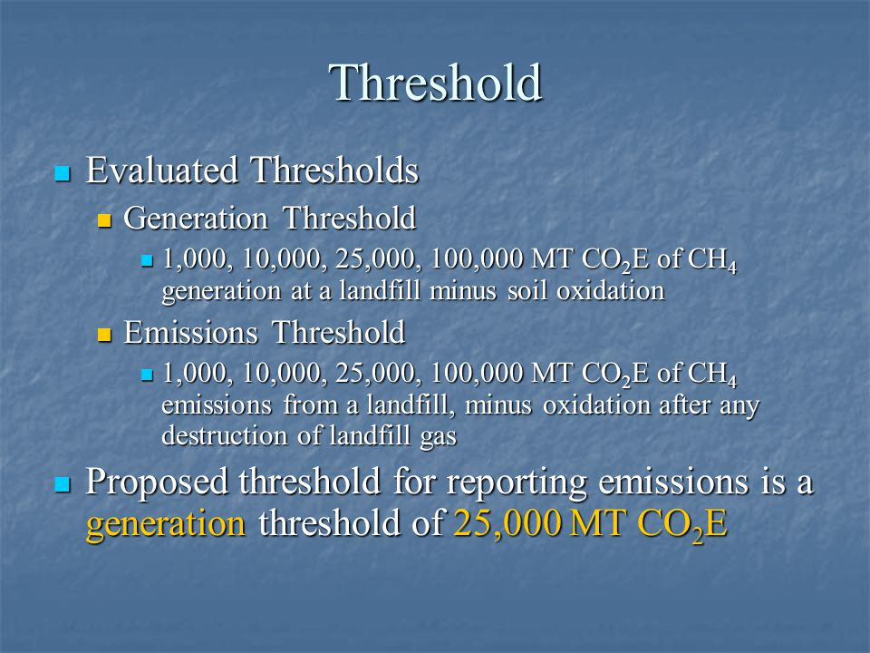 Threshold Evaluated Thresholds Evaluated Thresholds Generation Threshold Generation Threshold 1,000, 10,000, 25,000, 100,000 MT CO 2 E of CH 4 generation at a landfill minus soil oxidation 1,000, 10,000, 25,000, 100,000 MT CO 2 E of CH 4 generation at a landfill minus soil oxidation Emissions Threshold Emissions Threshold 1,000, 10,000, 25,000, 100,000 MT CO 2 E of CH 4 emissions from a landfill, minus oxidation after any destruction of landfill gas 1,000, 10,000, 25,000, 100,000 MT CO 2 E of CH 4 emissions from a landfill, minus oxidation after any destruction of landfill gas Proposed threshold for reporting emissions is a generation threshold of 25,000 MT CO 2 E Proposed threshold for reporting emissions is a generation threshold of 25,000 MT CO 2 E