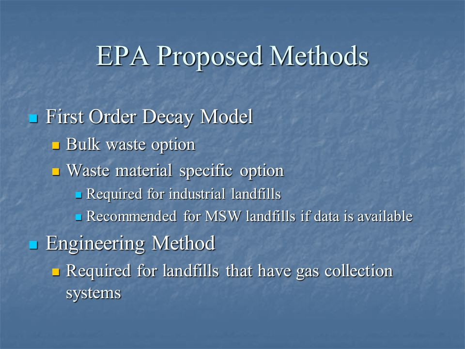 EPA Proposed Methods First Order Decay Model First Order Decay Model Bulk waste option Bulk waste option Waste material specific option Waste material specific option Required for industrial landfills Required for industrial landfills Recommended for MSW landfills if data is available Recommended for MSW landfills if data is available Engineering Method Engineering Method Required for landfills that have gas collection systems Required for landfills that have gas collection systems
