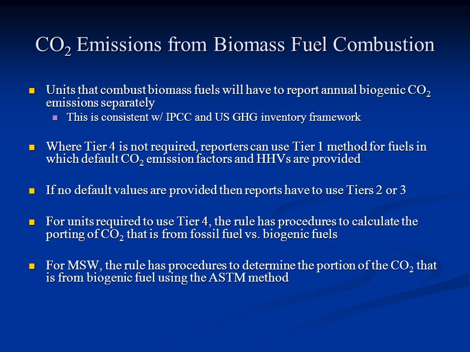 CO 2 Emissions from Biomass Fuel Combustion Units that combust biomass fuels will have to report annual biogenic CO 2 emissions separately Units that combust biomass fuels will have to report annual biogenic CO 2 emissions separately This is consistent w/ IPCC and US GHG inventory framework This is consistent w/ IPCC and US GHG inventory framework Where Tier 4 is not required, reporters can use Tier 1 method for fuels in which default CO 2 emission factors and HHVs are provided Where Tier 4 is not required, reporters can use Tier 1 method for fuels in which default CO 2 emission factors and HHVs are provided If no default values are provided then reports have to use Tiers 2 or 3 If no default values are provided then reports have to use Tiers 2 or 3 For units required to use Tier 4, the rule has procedures to calculate the porting of CO 2 that is from fossil fuel vs.