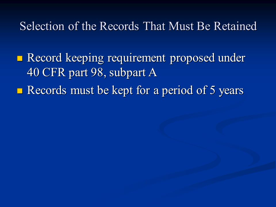 Selection of the Records That Must Be Retained Record keeping requirement proposed under 40 CFR part 98, subpart A Record keeping requirement proposed under 40 CFR part 98, subpart A Records must be kept for a period of 5 years Records must be kept for a period of 5 years