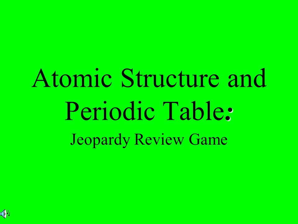 : Atomic Structure and Periodic Table: Jeopardy Review Game