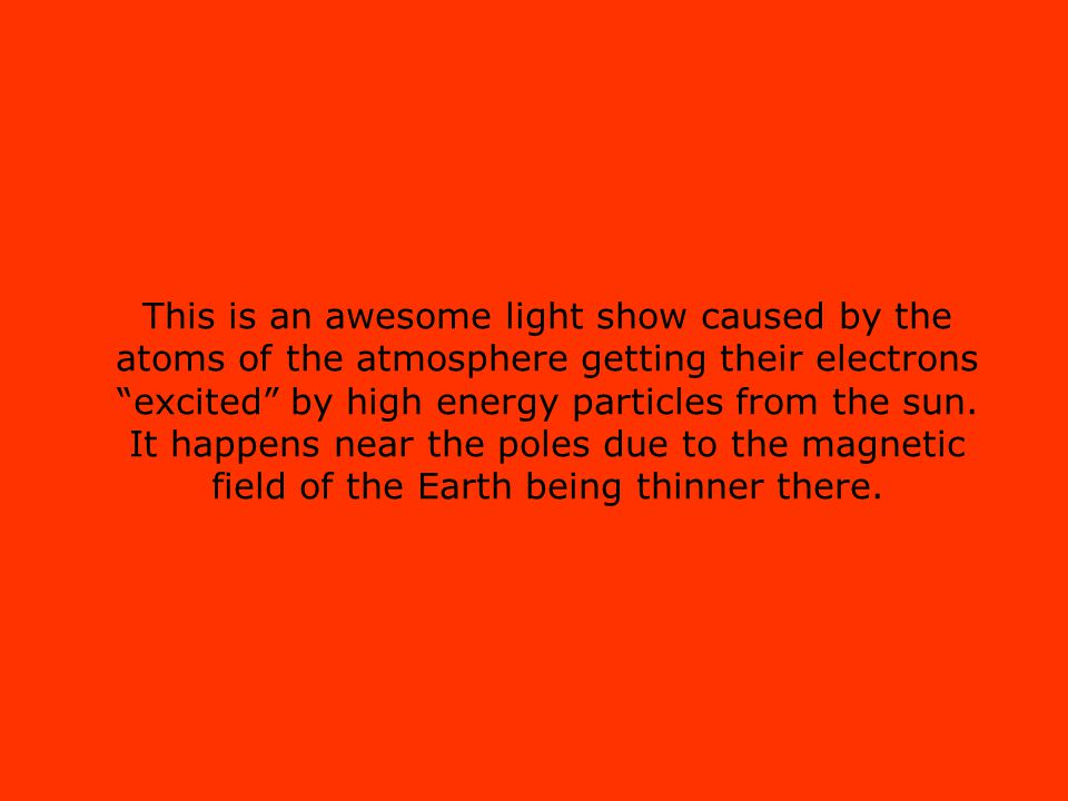 """This is an awesome light show caused by the atoms of the atmosphere getting their electrons """"excited"""" by high energy particles from the sun. It happen"""