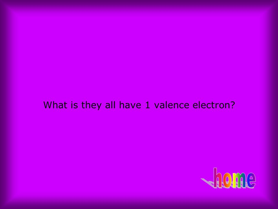 What is they all have 1 valence electron?