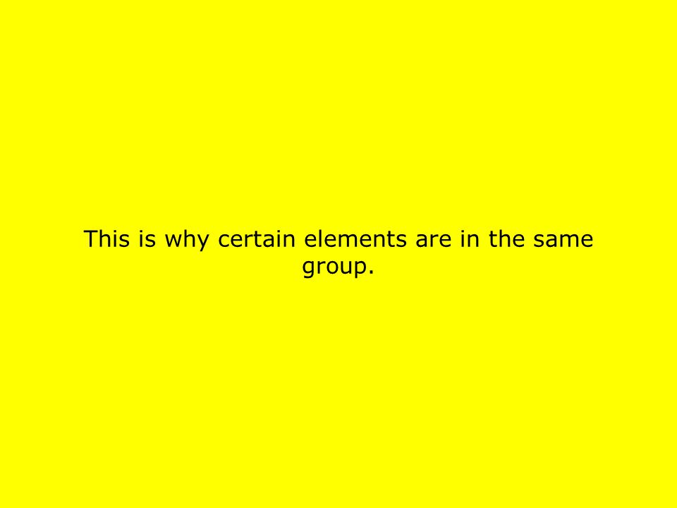 This is why certain elements are in the same group.