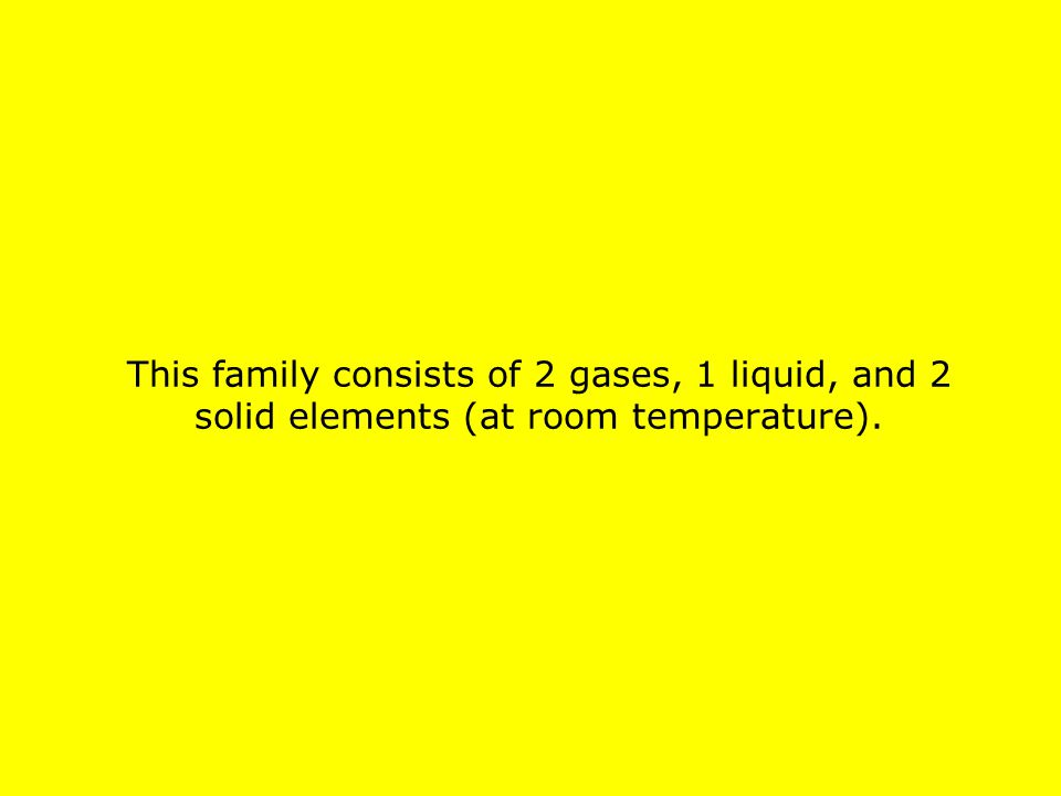 This family consists of 2 gases, 1 liquid, and 2 solid elements (at room temperature).