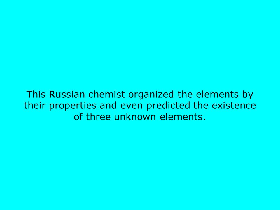 This Russian chemist organized the elements by their properties and even predicted the existence of three unknown elements.
