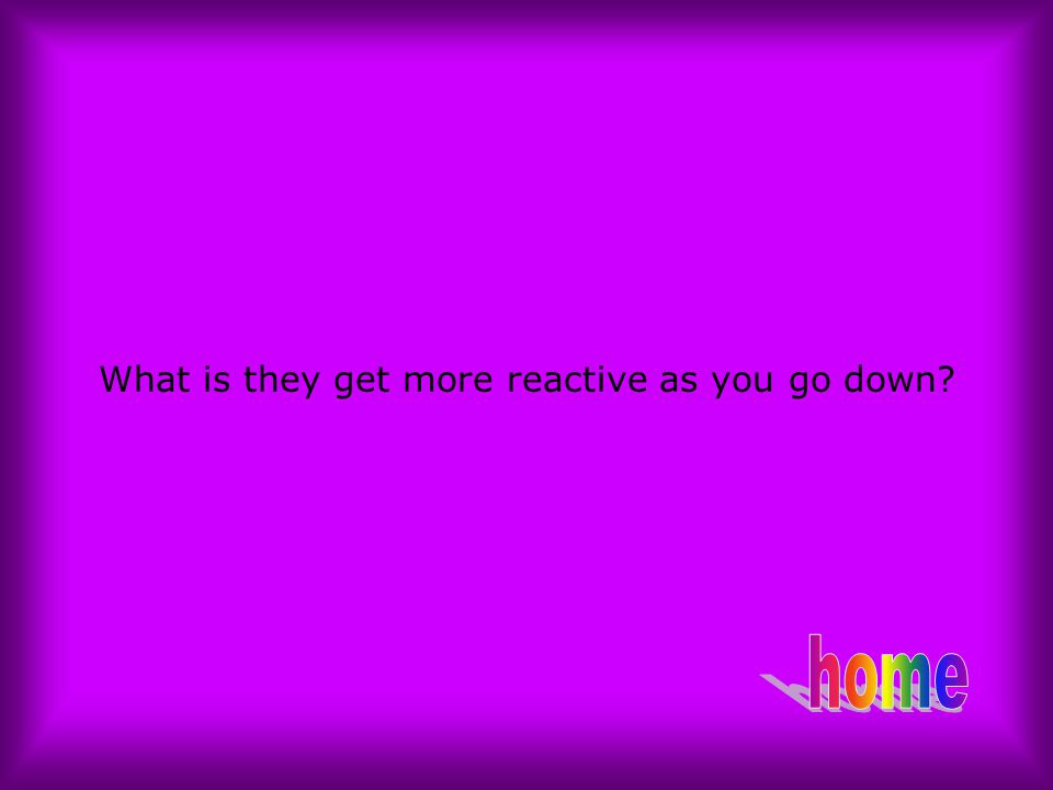 What is they get more reactive as you go down?