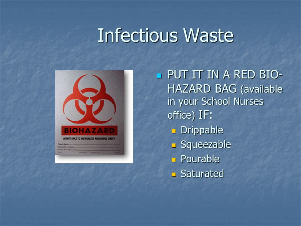 Infectious Waste PUT IT IN A RED BIO- HAZARD BAG (available in your School Nurses office) IF: Drippable Squeezable Pourable Saturated