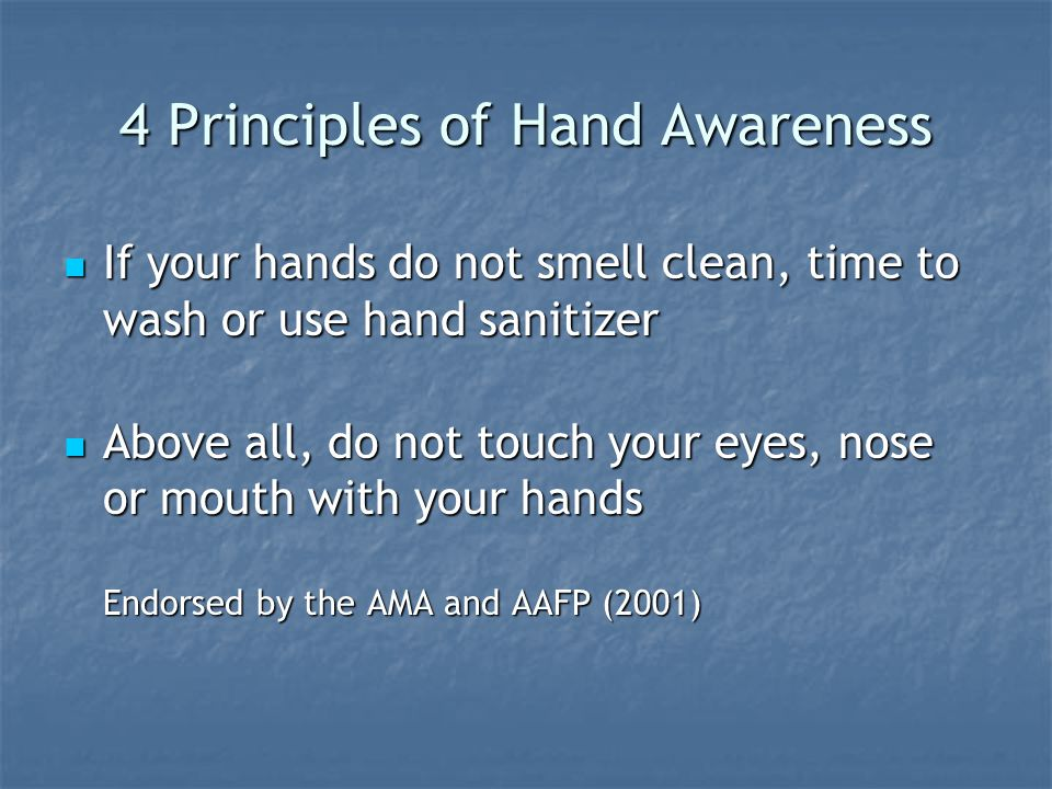 4 Principles of Hand Awareness If your hands do not smell clean, time to wash or use hand sanitizer If your hands do not smell clean, time to wash or use hand sanitizer Above all, do not touch your eyes, nose or mouth with your hands Endorsed by the AMA and AAFP (2001) Above all, do not touch your eyes, nose or mouth with your hands Endorsed by the AMA and AAFP (2001)