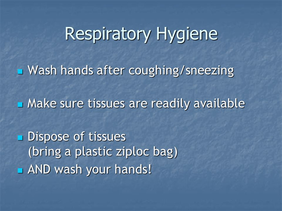 Respiratory Hygiene Wash hands after coughing/sneezing Wash hands after coughing/sneezing Make sure tissues are readily available Make sure tissues are readily available Dispose of tissues (bring a plastic ziploc bag) Dispose of tissues (bring a plastic ziploc bag) AND wash your hands.