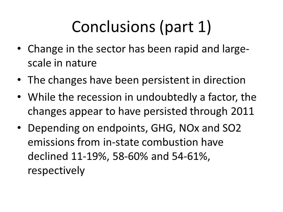 Conclusions (part 1) Change in the sector has been rapid and large- scale in nature The changes have been persistent in direction While the recession in undoubtedly a factor, the changes appear to have persisted through 2011 Depending on endpoints, GHG, NOx and SO2 emissions from in-state combustion have declined 11-19%, 58-60% and 54-61%, respectively