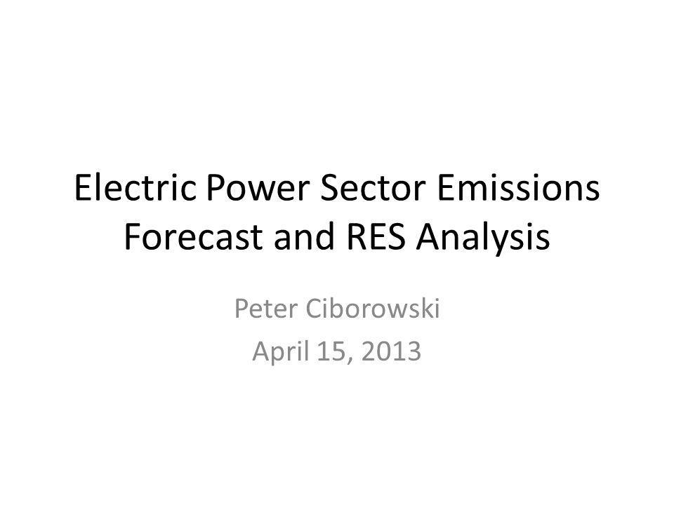 Electric Power Sector Emissions Forecast and RES Analysis Peter Ciborowski April 15, 2013