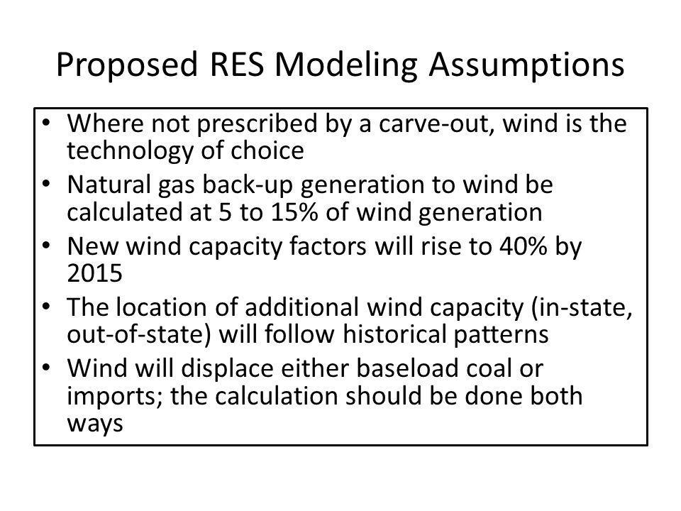 Proposed RES Modeling Assumptions Where not prescribed by a carve-out, wind is the technology of choice Natural gas back-up generation to wind be calculated at 5 to 15% of wind generation New wind capacity factors will rise to 40% by 2015 The location of additional wind capacity (in-state, out-of-state) will follow historical patterns Wind will displace either baseload coal or imports; the calculation should be done both ways