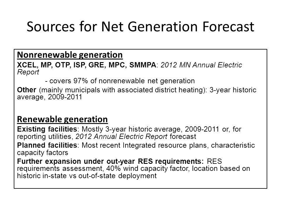 Sources for Net Generation Forecast Nonrenewable generation XCEL, MP, OTP, ISP, GRE, MPC, SMMPA: 2012 MN Annual Electric Report - covers 97% of nonrenewable net generation Other (mainly municipals with associated district heating): 3-year historic average, 2009-2011 Renewable generation Existing facilities: Mostly 3-year historic average, 2009-2011 or, for reporting utilities, 2012 Annual Electric Report forecast Planned facilities: Most recent Integrated resource plans, characteristic capacity factors Further expansion under out-year RES requirements: RES requirements assessment, 40% wind capacity factor, location based on historic in-state vs out-of-state deployment