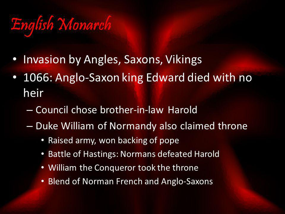 English Monarch Invasion by Angles, Saxons, Vikings 1066: Anglo-Saxon king Edward died with no heir – Council chose brother-in-law Harold – Duke Willi
