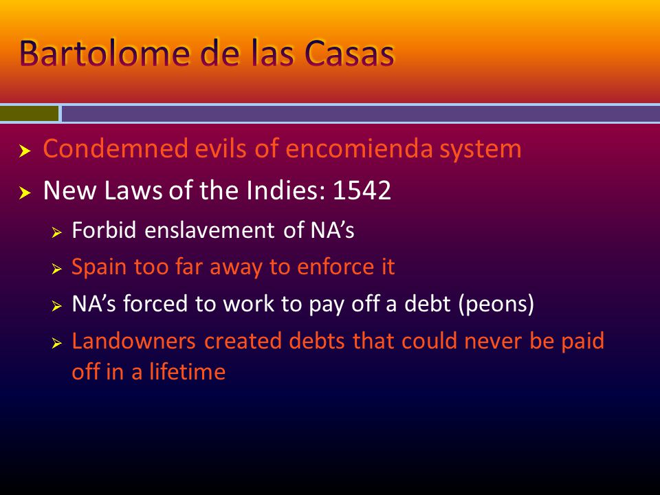  Condemned evils of encomienda system  New Laws of the Indies: 1542  Forbid enslavement of NA's  Spain too far away to enforce it  NA's forced to