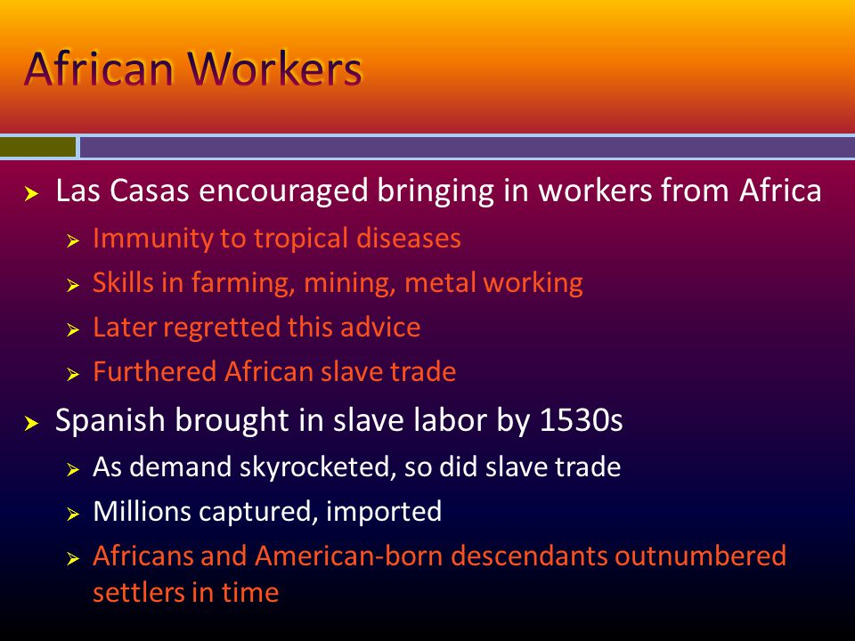  Las Casas encouraged bringing in workers from Africa  Immunity to tropical diseases  Skills in farming, mining, metal working  Later regretted th