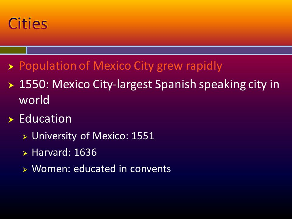  Population of Mexico City grew rapidly  1550: Mexico City-largest Spanish speaking city in world  Education  University of Mexico: 1551  Harvard