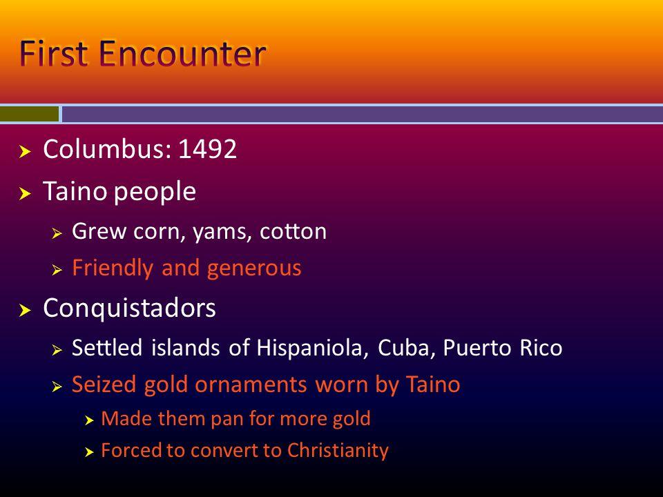  Columbus: 1492  Taino people  Grew corn, yams, cotton  Friendly and generous  Conquistadors  Settled islands of Hispaniola, Cuba, Puerto Rico 