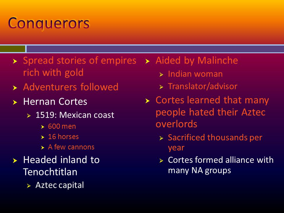  Aztec emperor  Mistook Spanish to be Quetzalcoatl  Sent gifts of gold and silver  1519: Cortes led forces to capital  Aztecs drove Spanish from the city  Moctezuma killed  Cortes retreated; planned new assault  1521: Cortes captured/demolished Tenochtitlan  Built Mexico City on ruins