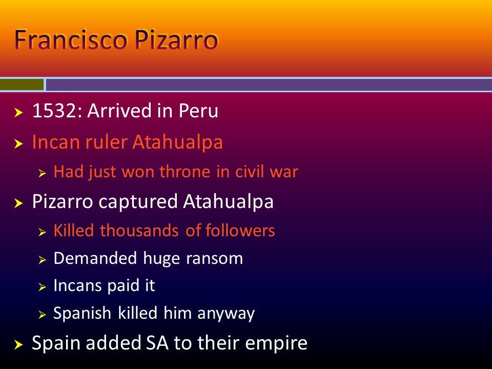  1532: Arrived in Peru  Incan ruler Atahualpa  Had just won throne in civil war  Pizarro captured Atahualpa  Killed thousands of followers  Dema