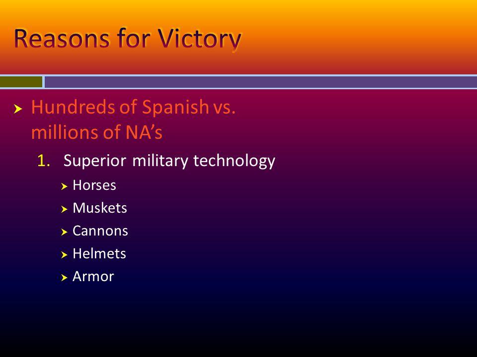  Hundreds of Spanish vs. millions of NA's 1.Superior military technology  Horses  Muskets  Cannons  Helmets  Armor