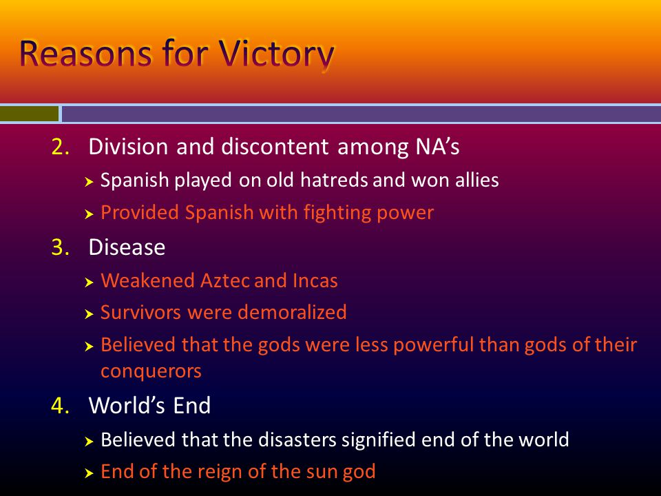 2.Division and discontent among NA's  Spanish played on old hatreds and won allies  Provided Spanish with fighting power 3.Disease  Weakened Aztec