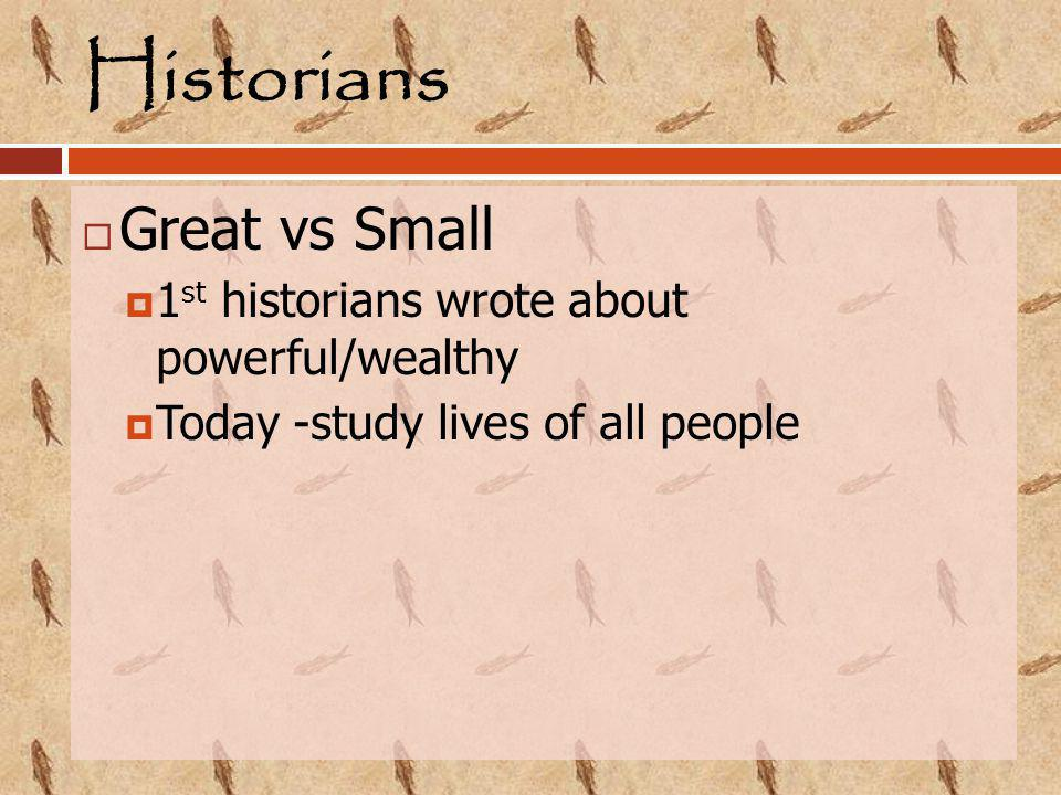Historians  Great vs Small  1 st historians wrote about powerful/wealthy  Today -study lives of all people