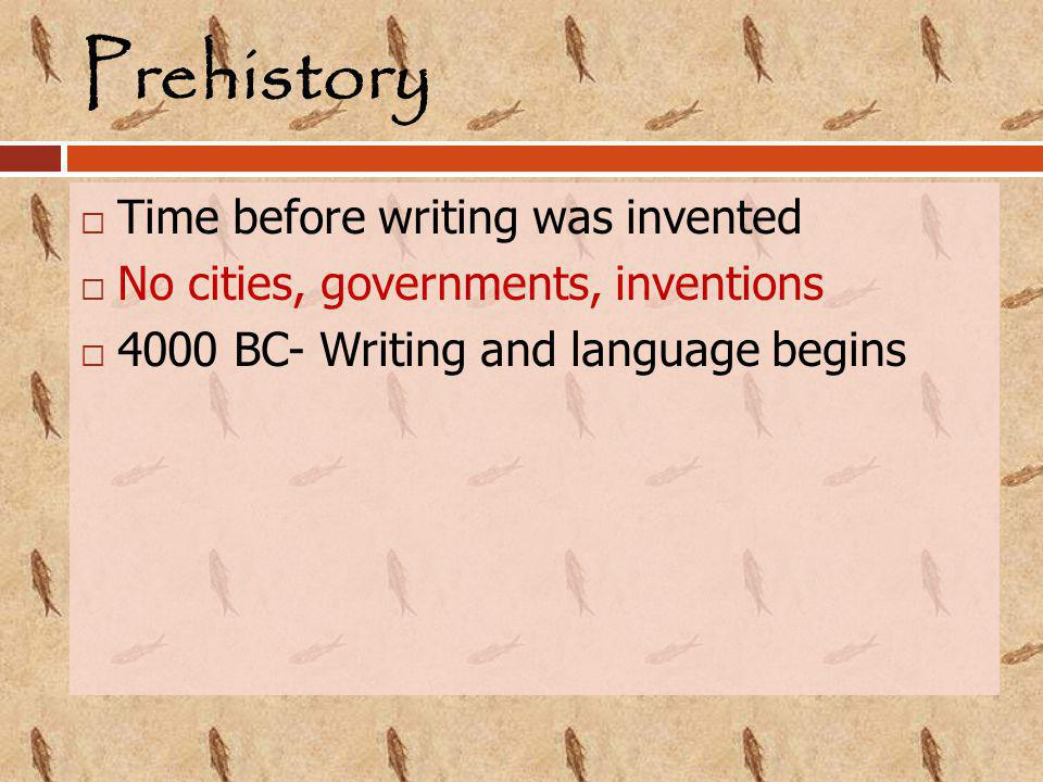 Prehistory  Time before writing was invented  No cities, governments, inventions  4000 BC- Writing and language begins
