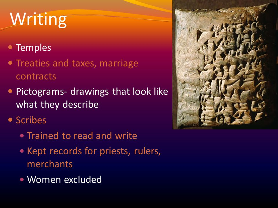 Writing Temples Treaties and taxes, marriage contracts Pictograms- drawings that look like what they describe Scribes Trained to read and write Kept records for priests, rulers, merchants Women excluded