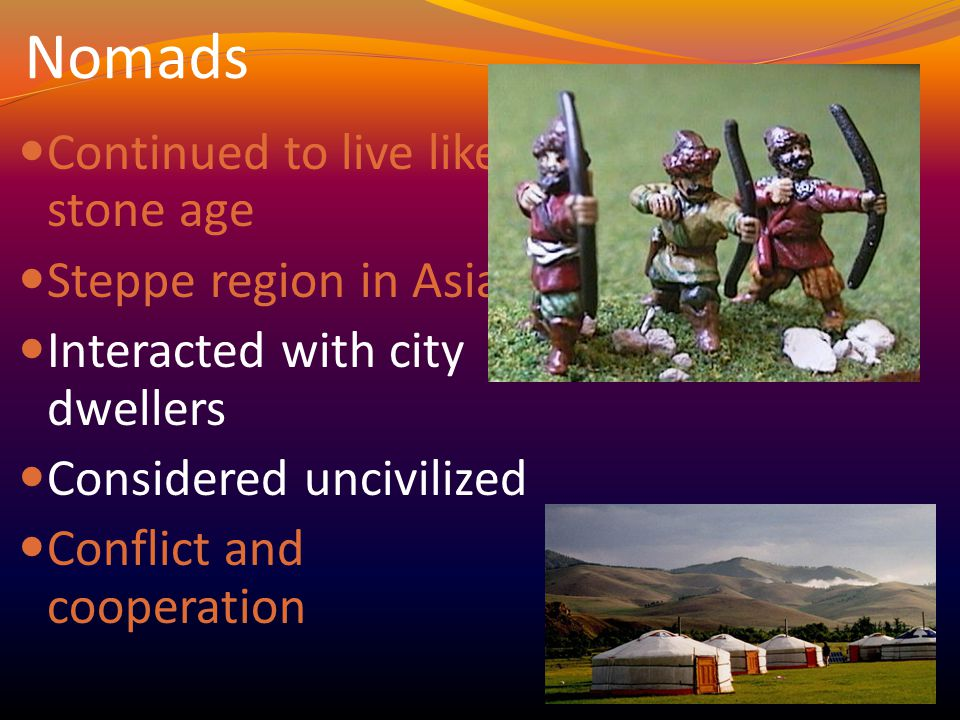 Nomads Continued to live like stone age Steppe region in Asia Interacted with city dwellers Considered uncivilized Conflict and cooperation