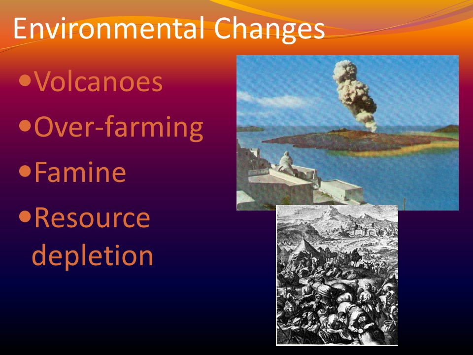Environmental Changes Volcanoes Over-farming Famine Resource depletion