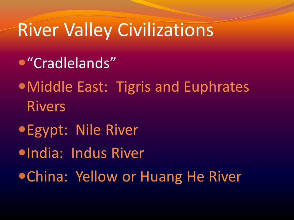 River Valley Civilizations Cradlelands Middle East: Tigris and Euphrates Rivers Egypt: Nile River India: Indus River China: Yellow or Huang He River