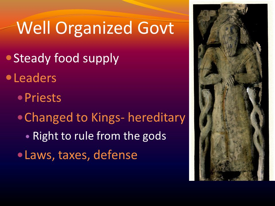 Well Organized Govt Steady food supply Leaders Priests Changed to Kings- hereditary Right to rule from the gods Laws, taxes, defense