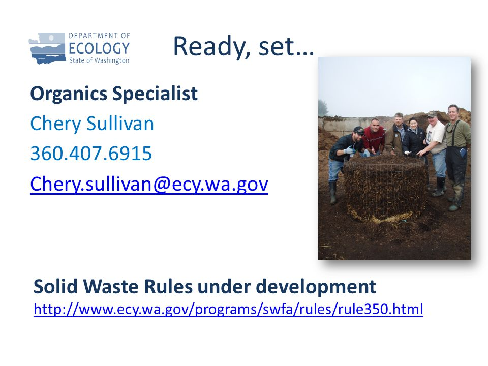 Ready, set… Organics Specialist Chery Sullivan 360.407.6915 Chery.sullivan@ecy.wa.gov Solid Waste Rules under development http://www.ecy.wa.gov/programs/swfa/rules/rule350.html