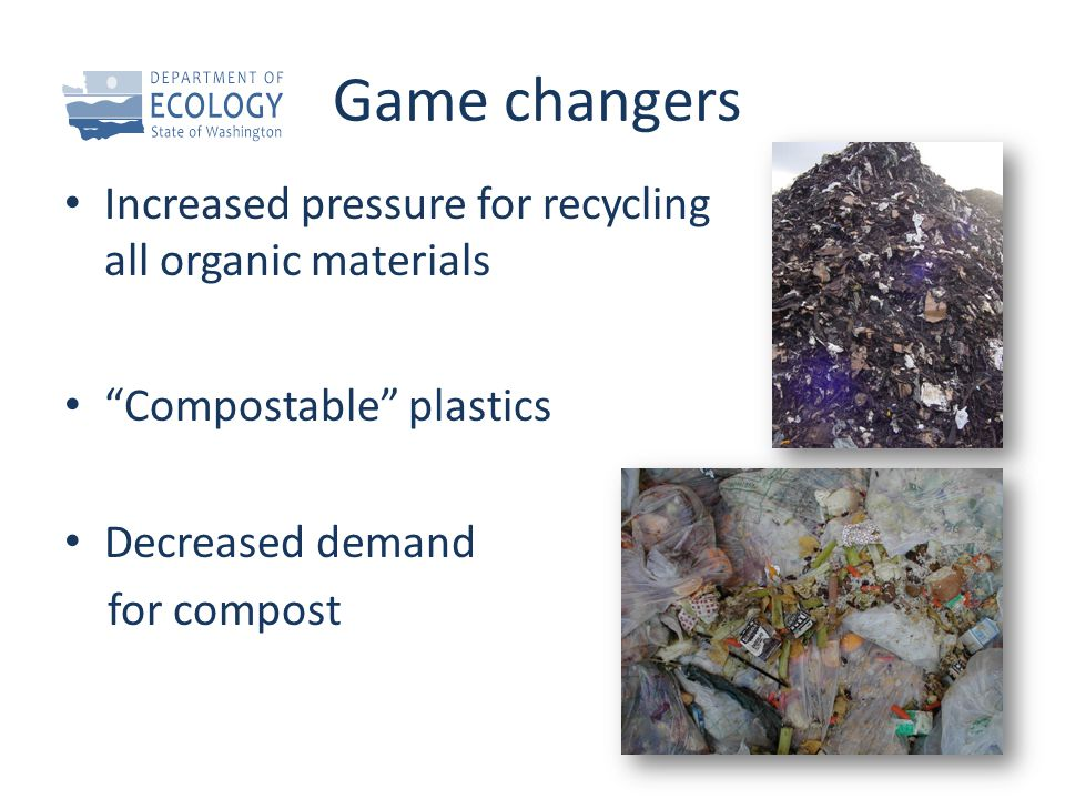 """Game changers Increased pressure for recycling all organic materials """"Compostable"""" plastics Decreased demand for compost"""