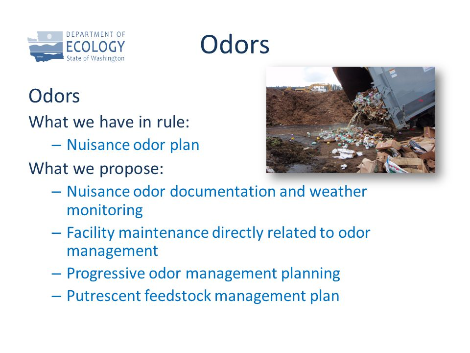 Odors What we have in rule: – Nuisance odor plan What we propose: – Nuisance odor documentation and weather monitoring – Facility maintenance directly related to odor management – Progressive odor management planning – Putrescent feedstock management plan