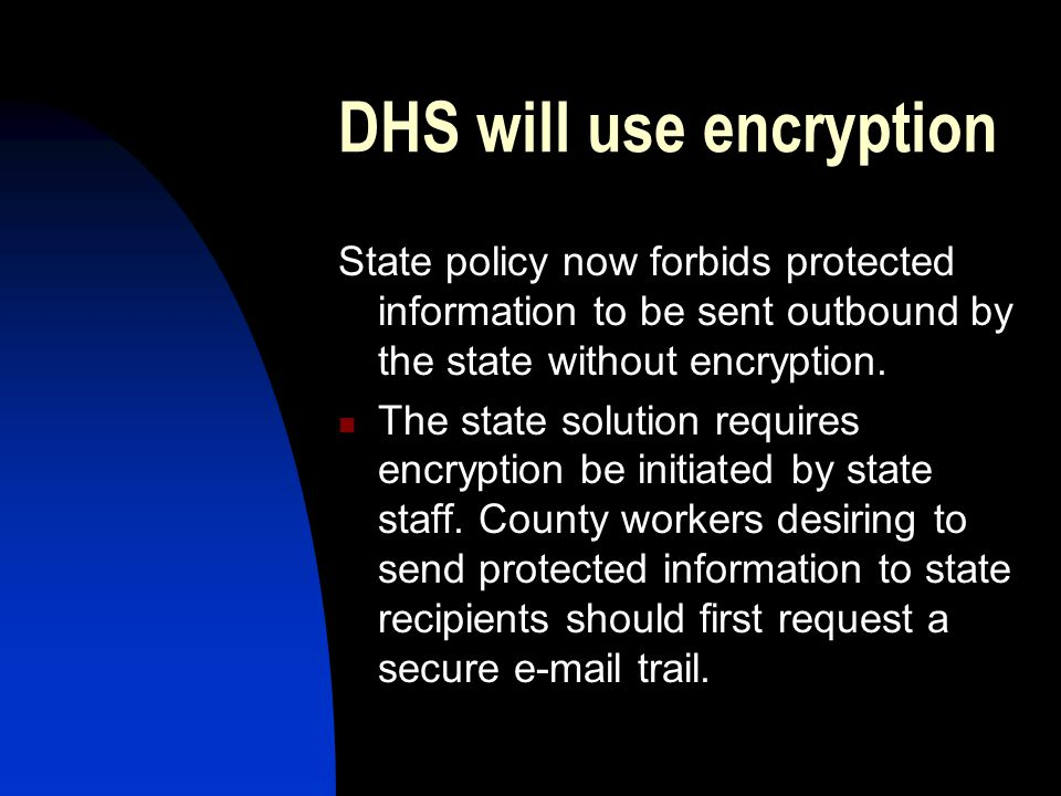 Counties should use the State's Encryption Solution Under HIPAA and the Business Agreement that DHS has with county agencies, any protected information transmitted to DHS must be secured.