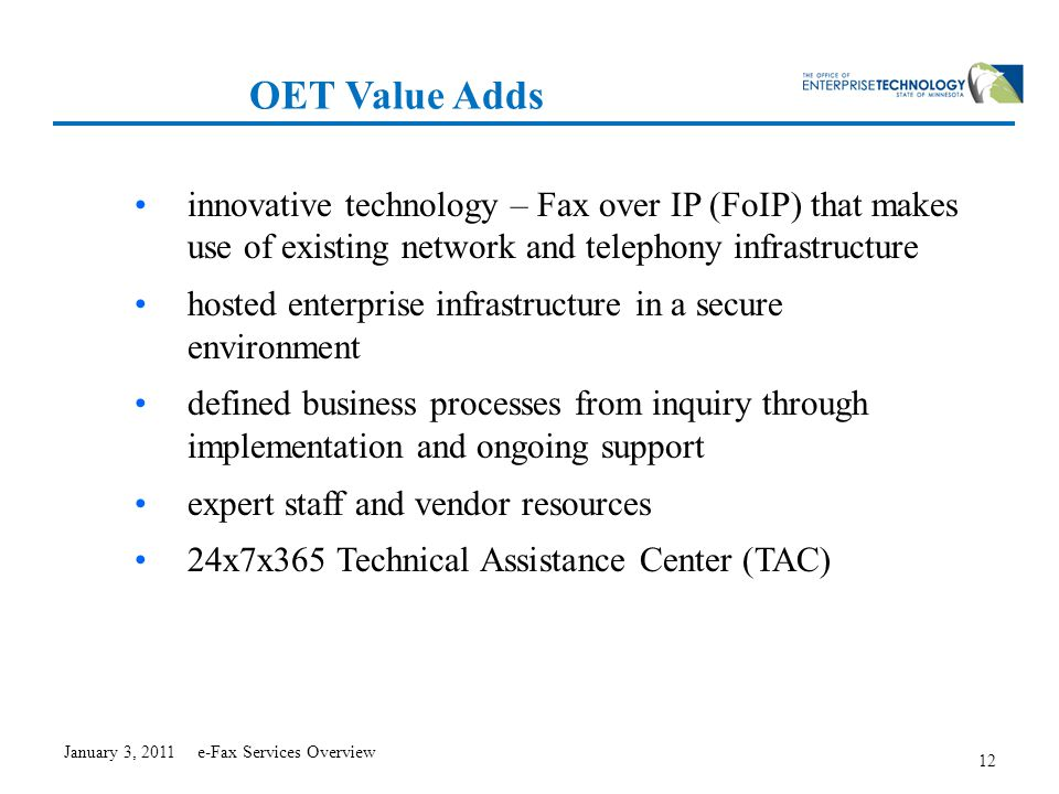 12 OET Value Adds innovative technology – Fax over IP (FoIP) that makes use of existing network and telephony infrastructure hosted enterprise infrastructure in a secure environment defined business processes from inquiry through implementation and ongoing support expert staff and vendor resources 24x7x365 Technical Assistance Center (TAC) January 3, 2011 e-Fax Services Overview