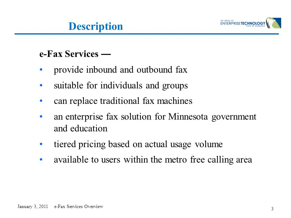 3 Description e-Fax Services — provide inbound and outbound fax suitable for individuals and groups can replace traditional fax machines an enterprise fax solution for Minnesota government and education tiered pricing based on actual usage volume available to users within the metro free calling area January 3, 2011 e-Fax Services Overview
