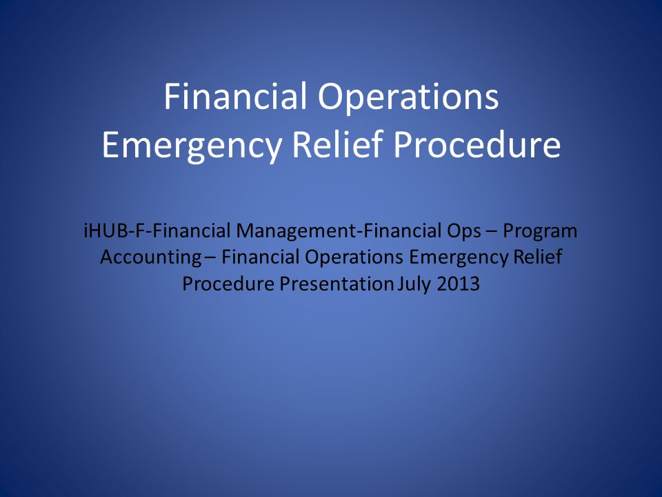 Financial Operations Emergency Relief Procedure iHUB-F-Financial Management-Financial Ops – Program Accounting – Financial Operations Emergency Relief Procedure Presentation July 2013