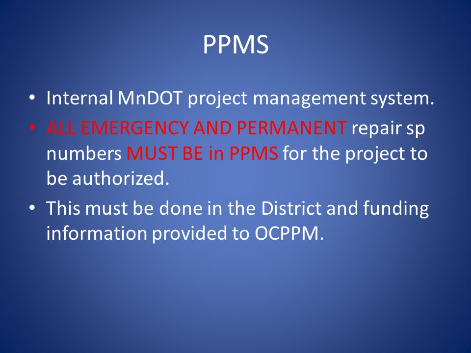 PPMS Internal MnDOT project management system. ALL EMERGENCY AND PERMANENT repair sp numbers MUST BE in PPMS for the project to be authorized. This mu