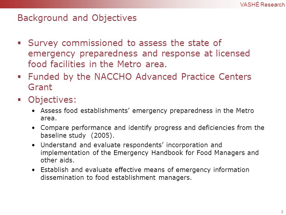 2 | Confidential to VASHÉ Research Background and Objectives  Survey commissioned to assess the state of emergency preparedness and response at licensed food facilities in the Metro area.